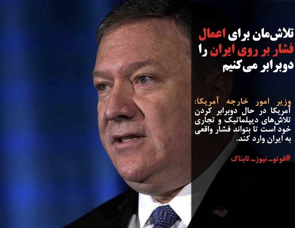 وزیر امور خارجه آمریکا:  آمریکا در حال دوبرابر کردن تلاشهای دیپلماتیک و تجاری خود است تا بتواند فشار واقعی به ایران وارد کند.