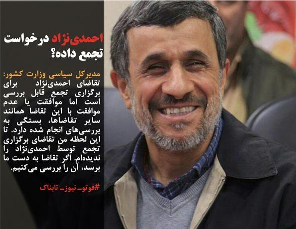 مدیرکل سیاسی وزارت کشور: تقاضای احمدینژاد  برای برگزاری تجمع قابل بررسی است اما موافقت یا عدم موافقت با این تقاضا همانند سایر تقاضاها، بستگی به بررسیهای انجام شده دارد. تا این لحظه من تقاضای برگزاری تجمع توسط احمدینژاد را ندیدهام. اگر تقاضا به دست ما برسد، آن را بررسی میکنیم.