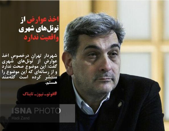 شهردار تهران درخصوص اخذ عوارض از تونلهای شهری گفت: این موضوع صحت ندارد و از رسانهای که این موضوع را منتشر کرده است گلهمند هستم.