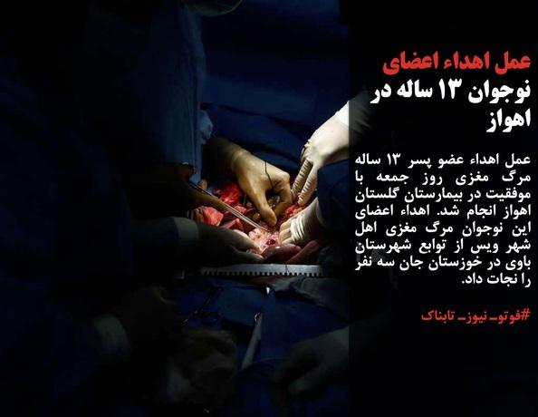 عمل اهداء عضو پسر 13 ساله مرگ مغزی روز جمعه با موفقیت در بیمارستان گلستان اهواز انجام شد. اهداء اعضای این نوجوان مرگ مغزی اهل شهر ویس از توابع شهرستان باوی در خوزستان جان سه نفر را نجات داد.