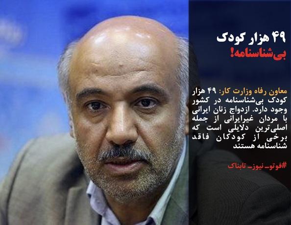 معاون رفاه وزارت کار: ۴٩ هزار کودک بیشناسنامه در کشور وجود دارد. ازدواج زنان ایرانی با مردان غیرایرانی از جمله اصلیترین دلایلی است که برخی از کودکان فاقد شناسنامه هستند