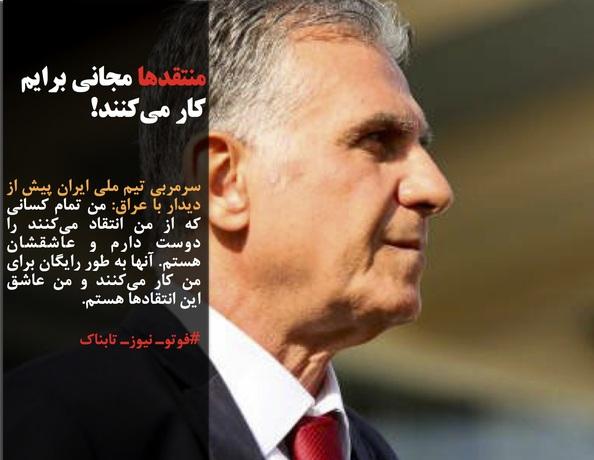 سرمربی تیم ملی ایران پیش از دیدار با عراق: من تمام کسانی که از من انتقاد میکنند را دوست دارم و عاشقشان هستم. آنها به طور رایگان برای من کار میکنند و من عاشق این انتقادها هستم.