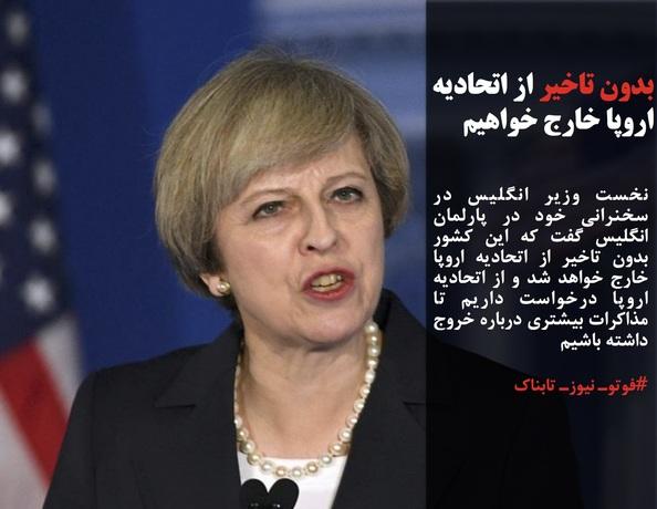 نخست وزیر انگلیس در سخنرانی خود در پارلمان انگلیس گفت که این کشور بدون تاخیر از اتحادیه اروپا خارج خواهد شد و از اتحادیه اروپا درخواست داریم تا مذاکرات بیشتری درباره خروج داشته باشیم