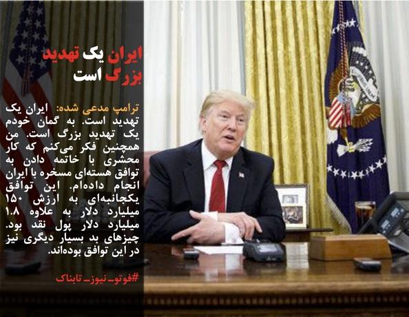 ترامپ مدعی شده:  ایران یک تهدید است. به گمان خودم یک تهدید بزرگ است. من همچنین فکر میکنم که کار محشری با خاتمه دادن به توافق هستهای مسخره با ایران انجام دادهام. این توافق یکجانبهای به ارزش ۱۵۰ میلیارد دلار به علاوه ۱.۸ میلیارد دلار پول نقد بود. چیزهای بد بسیار دیگری نیز در این توافق بودهاند.