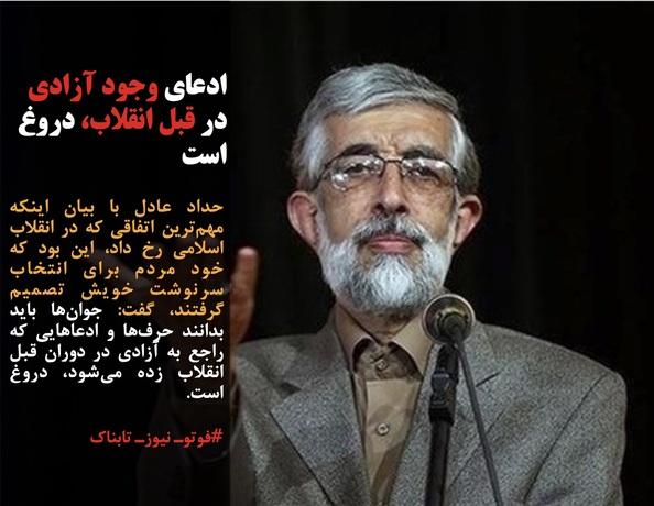 حداد عادل با بیان اینکه مهمترین اتفاقی که در انقلاب اسلامی رخ داد، این بود که خود مردم برای انتخاب سرنوشت خویش تصمیم گرفتند، گفت: جوانها باید بدانند حرفها و ادعاهایی که راجع به آزادی در دوران قبل انقلاب زده میشود، دروغ است.