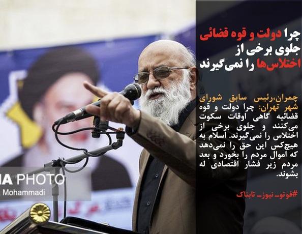 چمران،رئیس سابق شورای شهر تهران: چرا دولت و قوه قضائیه گاهی اوقات سکوت میکنند و جلوی برخی از اختلاس را نمیگیرند. اسلام به هیچکس این حق را نمیدهد که اموال مردم را بخورد و بعد مردم زیر فشار اقتصادی له بشوند.