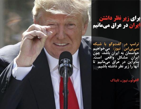 ترامپ در گفتوگو با شبکه سیبیاس نیوز: میخواهیم حواسمان به ایران باشد، چون ایران مشکل واقعی است. بنابراین در عراق میمانیم تا آنها را زیر نظر داشته باشیم.