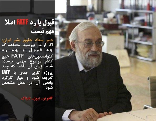 دبیر ستاد حقوق بشر ایران: اگر از من بپرسید، معتقدم که چه قبول و چه رد کنوانسیونهای FATF هیچ کدام موضوع مهمی نیست. شاید زمان آن باشد که چند پروژه کاری جدی با FATF تعریف شود و عیار کارکرد واقعی آن در عمل مشخص شود.