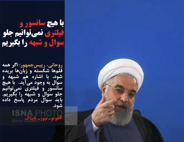 روحانی، رییسجمهور: اگر همه قلمها شکسته و زبانها بریده شود، با اشاره هم شبهه و سوال به وجود میآید.  با هیچ سانسور و فیلتری نمیتوانیم جلو سوال و شبهه را بگیریم. باید سوال مردم پاسخ داده شود.