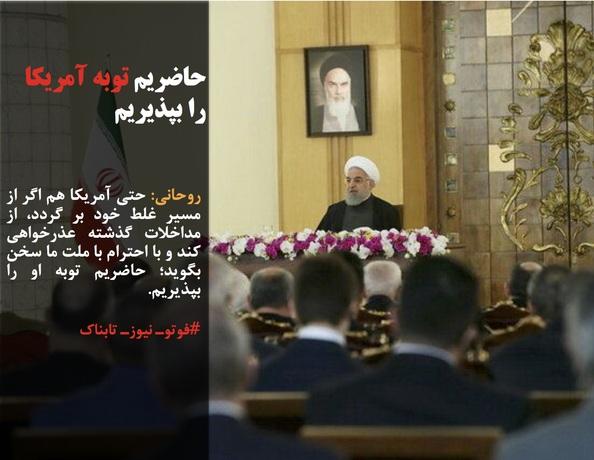 روحانی: حتی آمریکا هم اگر از مسیر غلط خود بر گردد، از مداخلات گذشته عذرخواهی کند و با احترام با ملت ما سخن بگوید؛ حاضریم توبه او را بپذیریم.