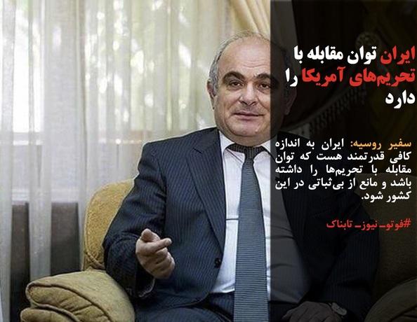 سفیر روسیه: ایران به اندازه کافی قدرتمند هست که توان مقابله با تحریمها را داشته باشد و مانع از بیثباتی در این کشور شود.