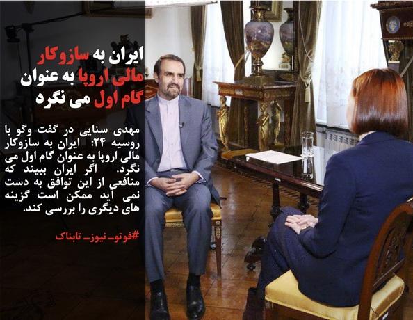 مهدی سنایی در گفت وگو با  روسیه 24:  ایران به سازوکار مالی اروپا به عنوان گام اول می نگرد.  اگر ایران ببیند که منافعی از این توافق به دست نمی آید ممکن است گزینه های دیگری را بررسی کند.