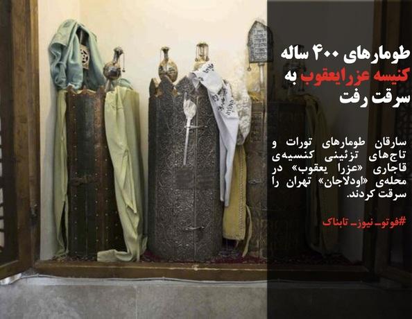 سارقان طومارهای تورات و تاجهای تزئینی کنسیهی قاجاری «عزرا یعقوب» در محلهی «اودلاجان» تهران را سرقت کردند.