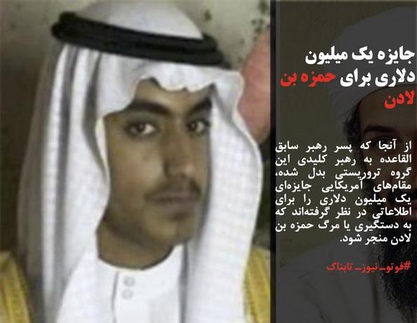 از آنجا که پسر رهبر سابق القاعده به رهبر کلیدی این گروه تروریستی بدل شده، مقامهای آمریکایی جایزهای یک میلیون دلاری را برای اطلاعاتی در نظر گرفتهاند که به دستگیری یا مرگ حمزه بن لادن منجر شود.