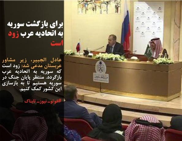 عادل الجبیر، زیر مشاور عربستان مدعی شد: زود است که سوریه به اتحادیه عرب بازگردد. منتظر پایان جنگ در سوریه هستیم تا به بازسازی این کشور کمک کنیم.