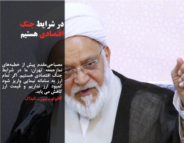 مصباحیمقدم پیش از خطبههای نمازجمعه تهران: ما در شرایط جنگ اقتصادی هستیم. اگر تمام ارز به سامانه نیمایی واریز شود کمبود ارز نداریم و قیمت ارز کاهش می یابد.