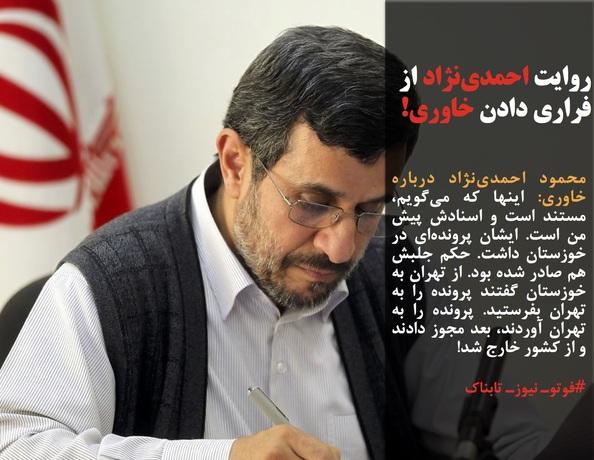 محمود احمدینژاد درباره خاوری: اینها که میگویم، مستند است و اسنادش پیش من است. ایشان پروندهای در خوزستان داشت. حکم جلبش هم صادر شده بود. از تهران به خوزستان گفتند پرونده را به تهران بفرستید. پرونده را به تهران آوردند، بعد مجوز دادند و از کشور خارج شد!