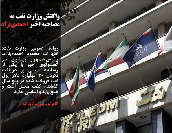 روابط عمومی وزارت نفت: اظهارات محمود احمدینژاد، رئیسجمهور پیشین در گفتوگوی اخیر با یکی از رسانهها مبنی بر دریافت نکردن ٣٠ میلیارد دلار پول نفت فروخته شده در پنج سال گذشته، کذب محض است و هیچ پایه و اساسی ندارد