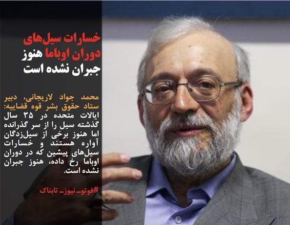 محمد جواد لاریجانی، دبیر ستاد حقوق بشر قوه قضاییه: ایالات متحده در ۳۵ سال گذشته سیل را از سر گذرانده اما هنوز برخی از سیلزدگان آواره هستند و خسارات سیلهای پیشین که در دوران اوباما رخ داده، هنوز جبران نشده است.