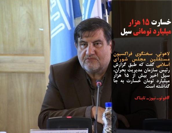 لاهوتی، سخنگوی فراکسیون مستقلین مجلس شورای اسلامی گفت که طبق گزارش رئیس سازمان مدیریت بحران، سیل اخیر بیش از ۱۵ هزار میلیارد تومان خسارت به جا گذاشته است.