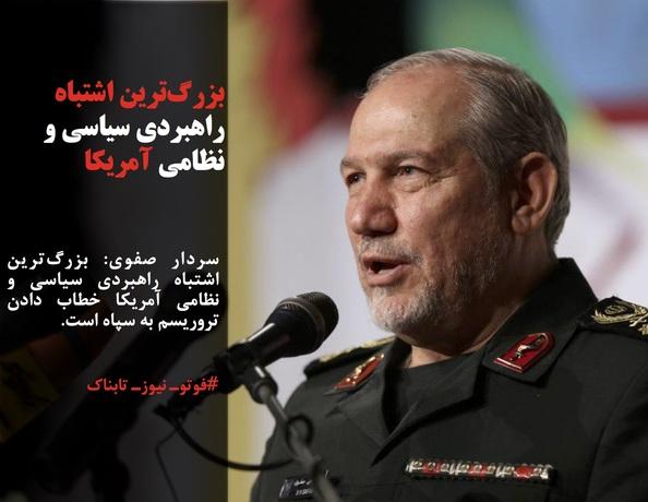 سردار صفوی: بزرگترین اشتباه راهبردی سیاسی و نظامی آمریکا خطاب دادن تروریسم به سپاه است.