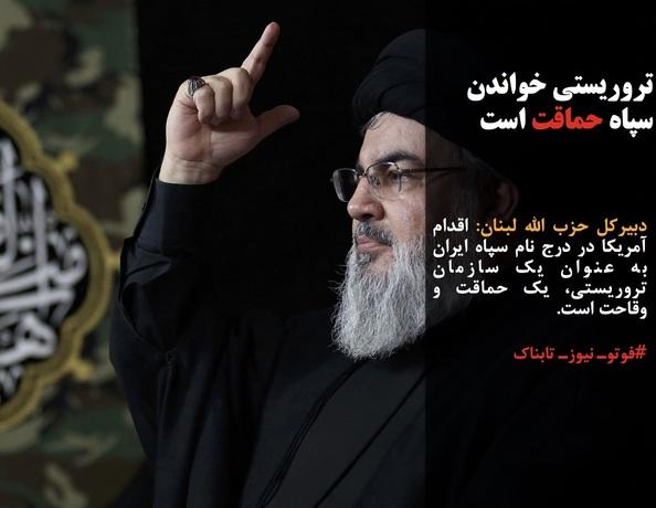دبیرکل حزب الله لبنان: اقدام آمریکا در درج نام سپاه ایران به عنوان یک سازمان تروریستی، یک حماقت و وقاحت است.