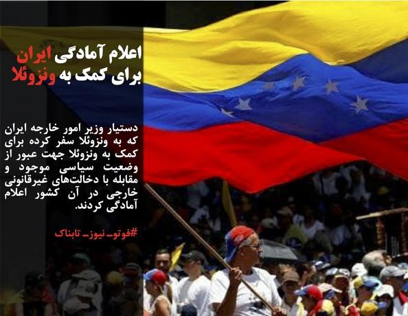 دستیار وزیر امور خارجه ایران که به ونزوئلا سفر کرده برای کمک به ونزوئلا جهت عبور از وضعیت سیاسی موجود و مقابله با دخالتهای غیرقانونی خارجی در آن کشور اعلام آمادگی کردند.