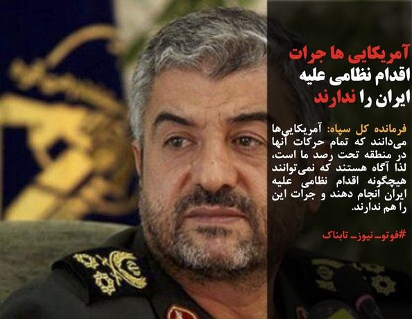 فرمانده کل سپاه: آمریکاییها میدانند که تمام حرکات آنها در منطقه تحت رصد ما است، لذا آگاه هستند که نمیتوانند هیچگونه اقدام نظامی علیه ایران انجام دهند و جرات این را هم ندارند.