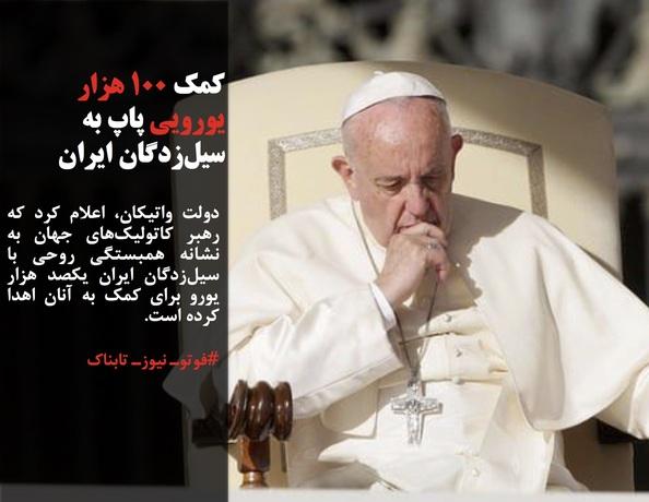 دولت واتیکان، اعلام کرد که رهبر کاتولیکهای جهان به نشانه همبستگی روحی با سیلزدگان ایران یکصد هزار یورو برای کمک به آنان اهدا کرده است.