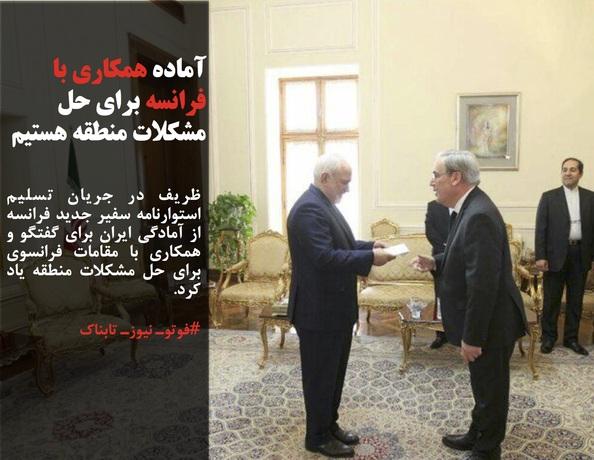 ظریف در جریان تسلیم استوارنامه سفیر جدید فرانسه از آمادگی ایران برای گفتگو و همکاری با مقامات فرانسوی برای حل مشکلات منطقه یاد کرد.