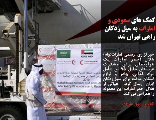 خبرگزاری رسمی امارات(وام) هلال احمر امارات یک هواپیمای برای مشترک عربستان حامل 95 تن شامل مواد غذایی، چادر و لوازم اسکان موقت برای سیلزدگان ایران ارسال کرد. هیاتی از هلال احمر امارات این محموله را همراهی می کند.