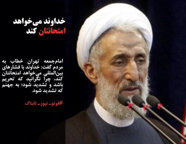 امامجمعه تهران خطاب به مردم گفت: خداوند با فشارهای بینالمللی میخواهد امتحانتان کند، چرا نگرانید که تحریم باشد و تشدید شود؛ به جهنم که تشدید شود.