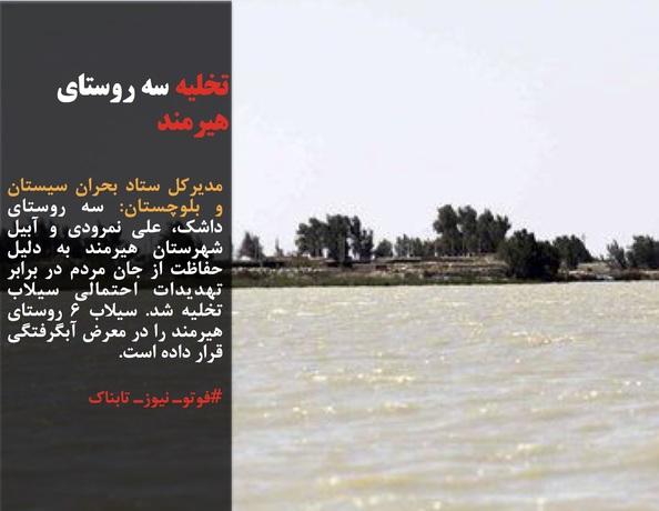 مدیرکل ستاد بحران سیستان و بلوچستان: سه روستای داشک، علی نمرودی و آبیل شهرستان هیرمند به دلیل حفاظت از جان مردم در برابر تهدیدات احتمالی سیلاب تخلیه شد. سیلاب 6 روستای هیرمند را در معرض آبگرفتگی قرار داده است.
