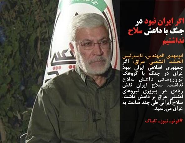 ابومهدی المهندس، نایبرئیس الحشد الشعبی عراق: اگر جمهوری اسلامی ایران نبود عراق در جنگ با گروهک تروریستی داعش سلاح نداشت. سلاح ایران نقش زیادی در پیروزی نیروهای امنیتی عراق بر داعش داشت. سلاح ایرانی طی چند ساعت به عراق میرسید.