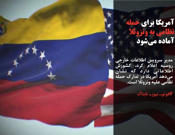 مدیر سرویس اطلاعات خارجی روسیه اعلام کرد، کشورش اطلاعاتی دارد که نشان میدهد آمریکا در تدارک حمله نظامی علیه ونزوئلا است.