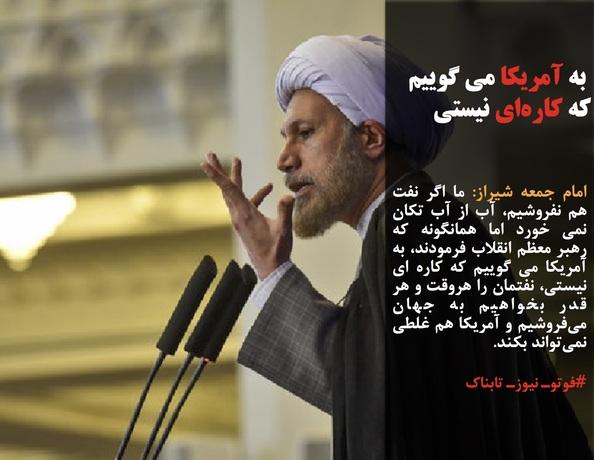 امام جمعه شیراز: ما اگر نفت هم نفروشیم، آب از آب تکان نمی خورد اما همانگونه که رهبر معظم انقلاب فرمودند، به آمریکا می گوییم که کاره ای نیستی، نفتمان را هروقت و هر قدر بخواهیم به جهان میفروشیم و آمریکا هم غلطی نمیتواند بکند.