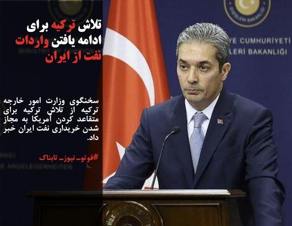 سخنگوی وزارت امور خارجه ترکیه از تلاش ترکیه برای متقاعد کردن آمریکا به مجاز شدن خریداری نفت ایران خبر داد.