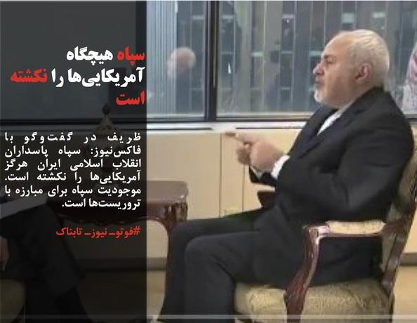 ظریف در گفتوگو با فاکسنیوز: سپاه پاسداران انقلاب اسلامی ایران هرگز آمریکاییها را نکشته است. موجودیت سپاه برای مبارزه با تروریستها است.