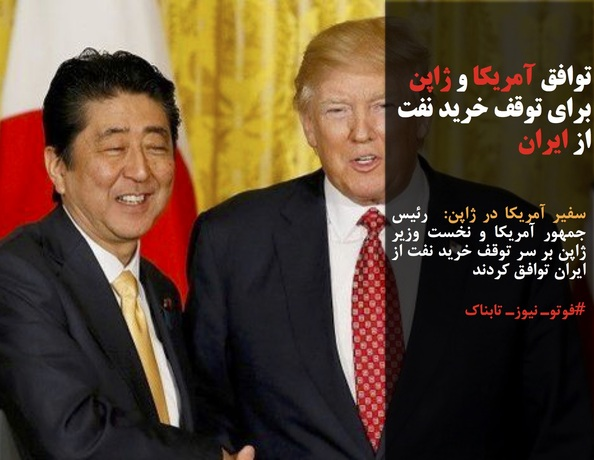 سفیر آمریکا در ژاپن:  رئیس جمهور آمریکا و نخست وزیر ژاپن بر سر توقف خرید نفت از ایران توافق کردند
