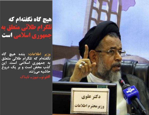 وزیر اطلاعات: بنده هیچ گاه نگفتهام که تلگرام طلائی متعلق به جمهوری اسلامی است. این کذب محض است و بر یک دروغ حاشیه میزنند