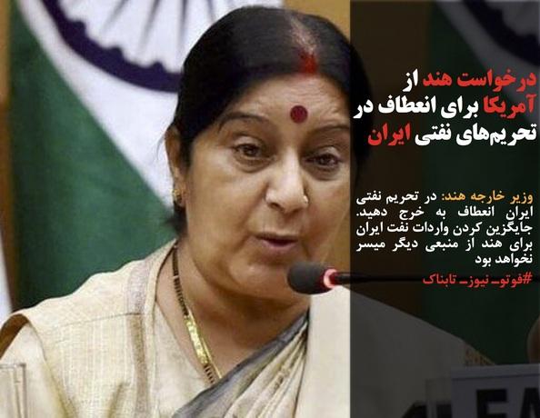 وزیر خارجه هند: در تحریم نفتی ایران انعطاف به خرج دهید. جایگزین کردن واردات نفت ایران برای هند از منبعی دیگر میسر نخواهد بود