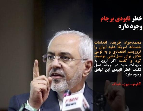 محمدجواد ظریف، اقدامات خصمانه آمریکا علیه ایران را تروریسم اقتصادی و به نوعی تلاش برای نسلکشی توصیف کرد و گفت: اگر اروپا به تعهدات خود در برجام عمل نکند، خطر نابودی این توافق وجود دارد.