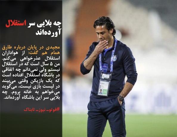 مجیدی در پایان درباره طارق همام هم گفت: از هواداران استقلال عذرخواهی میکنم. من ۵ سال است که در استقلال نیستم ولی نمیدانم چه اتفاقی در باشگاه استقلال افتاده است که یک بازیکن وقتی میبیند در لیست بازی نیست، میگوید میخواهم به خانه بروم. چه بلایی سر این باشگاه آوردهاند.