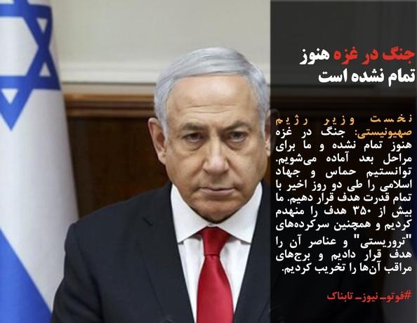 نخست وزیر رژیم صهیونیستی: جنگ در غزه هنوز تمام نشده و ما برای مراحل بعد آماده میشویم. توانستیم حماس و جهاد اسلامی را طی دو روز اخیر با تمام قدرت هدف قرار دهیم. ما بیش از ۳۵۰ هدف را منهدم کردیم و همچنین سرکردههای