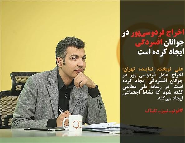 علی نوبخت، نماینده تهران: اخراج عادل فردوسی پور در جوانان افسردگی ایجاد کرده است. در رسانه ملی مطالبی گفته شود که نشاط اجتماعی ایجاد میکند.