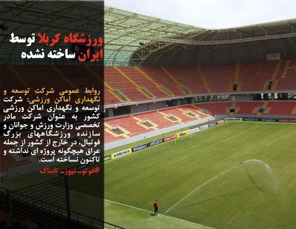 روابط عمومی شرکت توسعه و نگهداری اماکن ورزشی: شرکت توسعه و نگهداری اماکن ورزشی کشور به عنوان شرکت مادر تخصصی وزارت ورزش و جوانان و سازنده ورزشگاههای بزرگ فوتبال، در خارج از کشور از جمله عراق هیچگونه پروژه ای نداشته و تاکنون نساخته است.