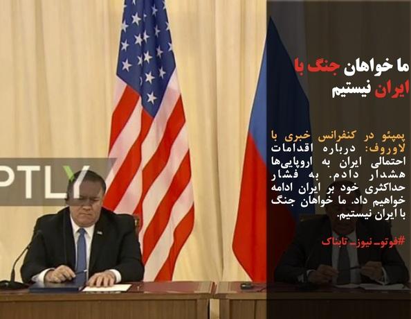 پمپئو در کنفرانس خبری با لاوروف: درباره اقدامات احتمالی ایران به اروپاییها هشدار دادم. به فشار حداکثری خود بر ایران ادامه خواهیم داد. ما خواهان جنگ با ایران نیستیم.