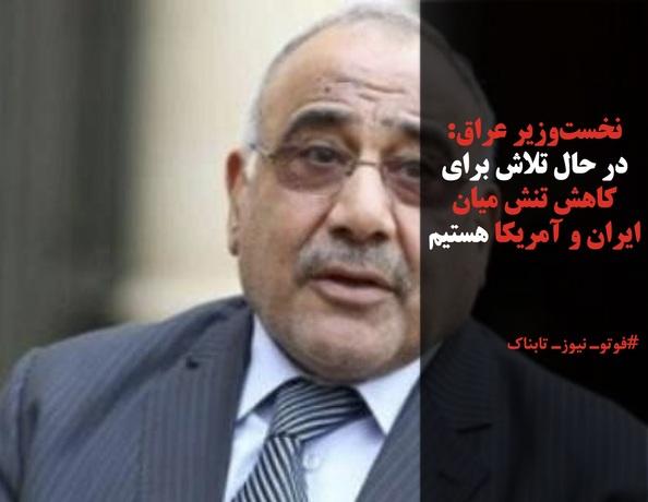 نخستوزیر عراق: در حال تلاش برای کاهش تنش میان ایران و آمریکا هستیم