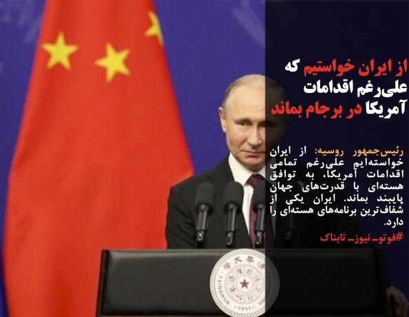 رئیسجمهور روسیه: از ایران خواستهایم علیرغم تمامی اقدامات آمریکا، به توافق هستهای با قدرتهای جهان پایبند بماند. ایران یکی از شفافترین برنامههای هستهای را دارد.