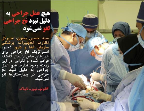 سید حسین صفوی، مدیرکل نظارت تجهیزات پزشکی سازمان غذا و دارو: ذخیره استراتژیک نخ جراحی برای عملهای خاص از سال گذشته فراهم شده و نگرانی در این زمینه وجود ندارد. هیچ عمل جراحی به دلیل نبود نخ جراحی در بیمارستانها لغو نمیشود.